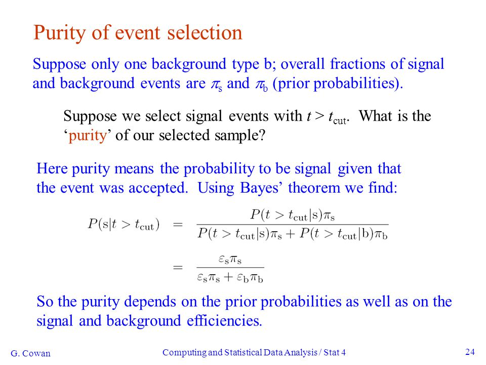 Computing and Statistical Data Analysis / Stat 4 24 Purity of event selection Suppose only one background type b; overall fractions of signal and back