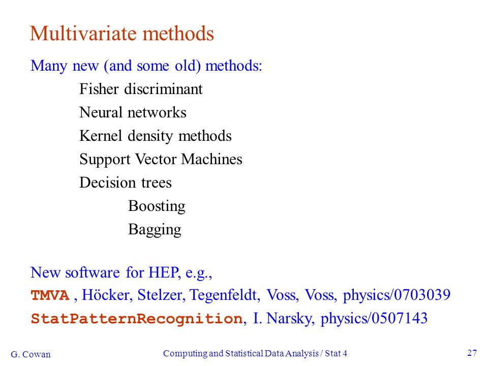 G. Cowan Computing and Statistical Data Analysis / Stat 4 27 Multivariate methods Many new (and some old) methods: Fisher discriminant Neural networks