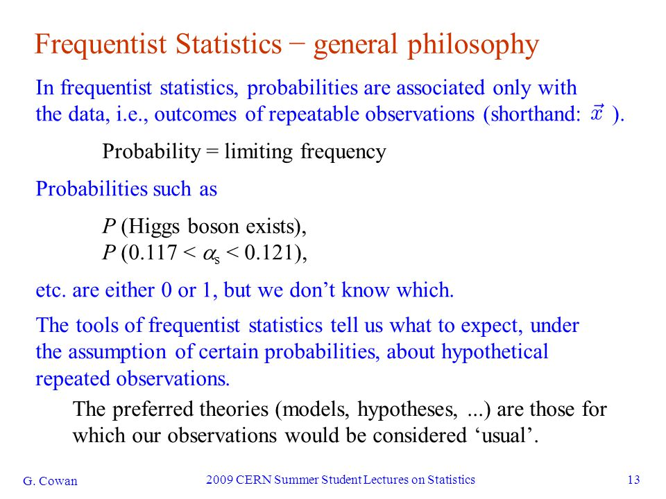 G. Cowan 2009 CERN Summer Student Lectures on Statistics13 Frequentist Statistics − general philosophy In frequentist statistics, probabilities are as