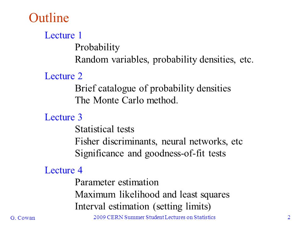 G. Cowan 2009 CERN Summer Student Lectures on Statistics2 Outline Lecture 1 Probability Random variables, probability densities, etc. Lecture 2 Brief