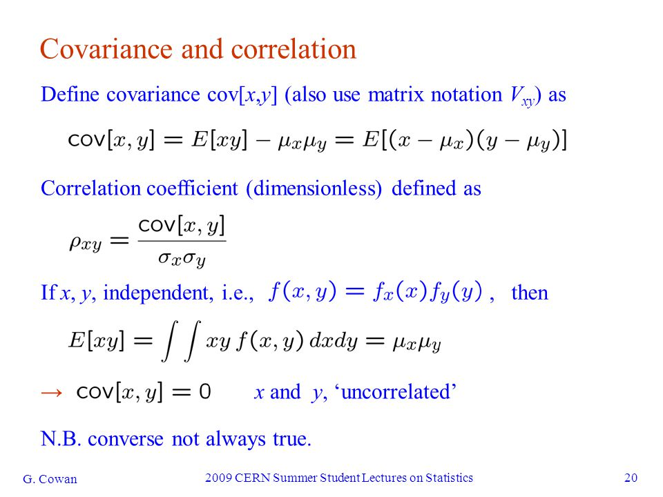 G. Cowan 2009 CERN Summer Student Lectures on Statistics20 Covariance and correlation Define covariance cov[x,y] (also use matrix notation V xy ) as C