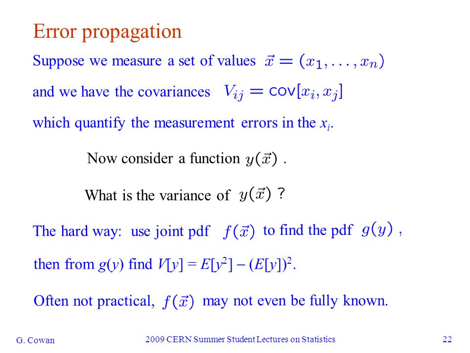 G. Cowan 2009 CERN Summer Student Lectures on Statistics22 Error propagation which quantify the measurement errors in the x i. Suppose we measure a se