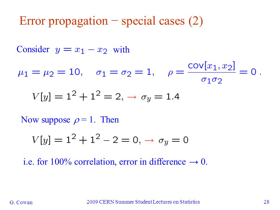 G. Cowan 2009 CERN Summer Student Lectures on Statistics28 Error propagation − special cases (2) Consider with Now suppose  = 1. Then i.e. for 100% c
