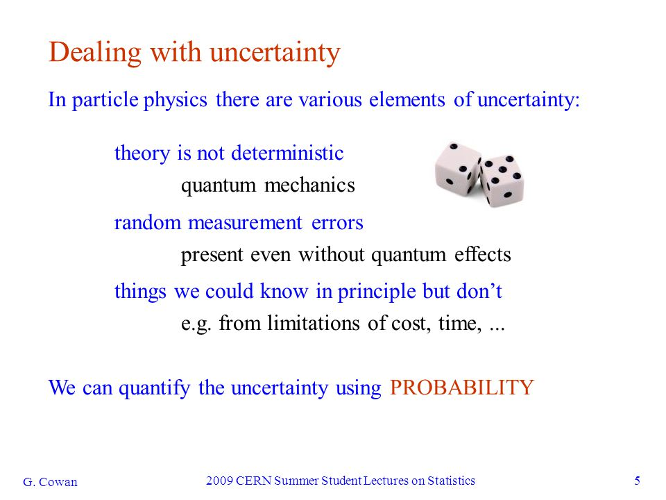 G. Cowan 2009 CERN Summer Student Lectures on Statistics5 Dealing with uncertainty In particle physics there are various elements of uncertainty: theo
