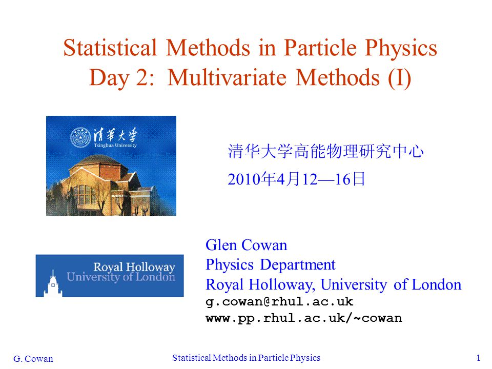 G. Cowan Statistical Methods in Particle Physics1 Statistical Methods in Particle Physics Day 2: Multivariate Methods (I) 清华大学高能物理研究中心 2010 年 4 月 12—1