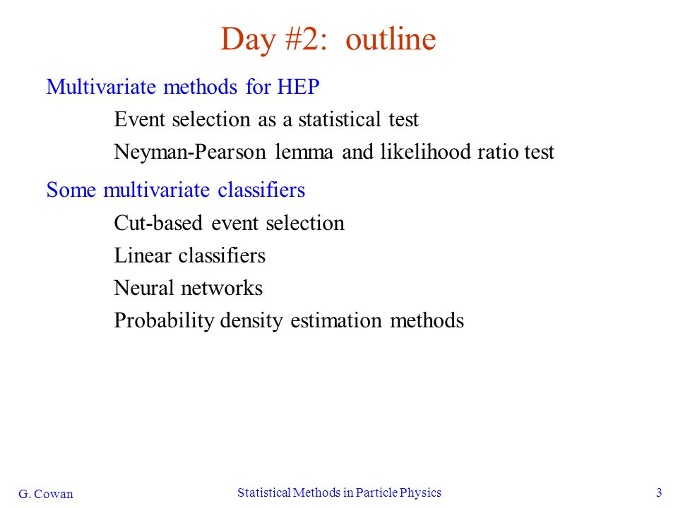 G. Cowan Statistical Methods in Particle Physics3 Day #2: outline Multivariate methods for HEP Event selection as a statistical test Neyman-Pearson le