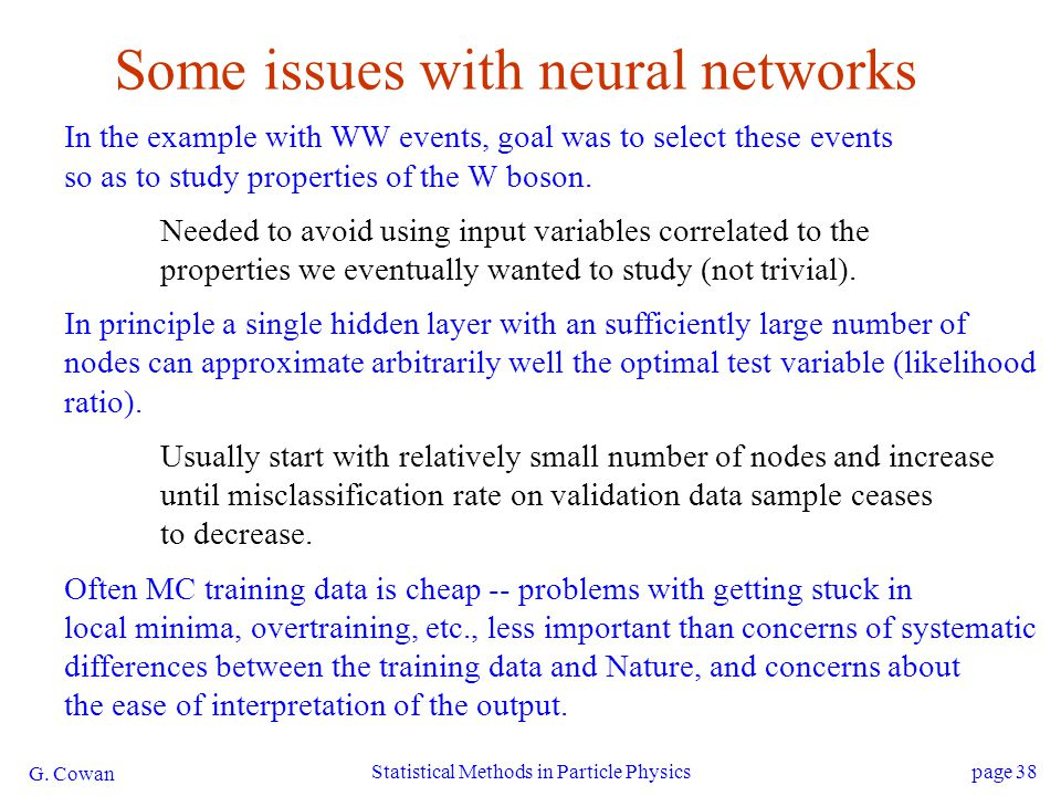 G. Cowan Statistical Methods in Particle Physicspage 38 Some issues with neural networks In the example with WW events, goal was to select these event