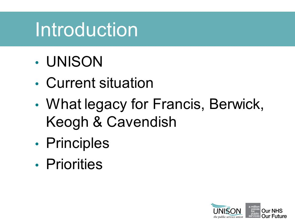 Introduction UNISON Current situation What legacy for Francis, Berwick, Keogh & Cavendish Principles Priorities