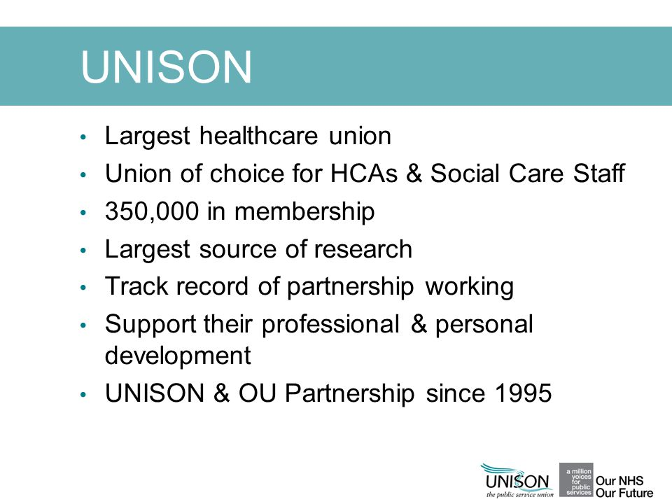 UNISON Largest healthcare union Union of choice for HCAs & Social Care Staff 350,000 in membership Largest source of research Track record of partners
