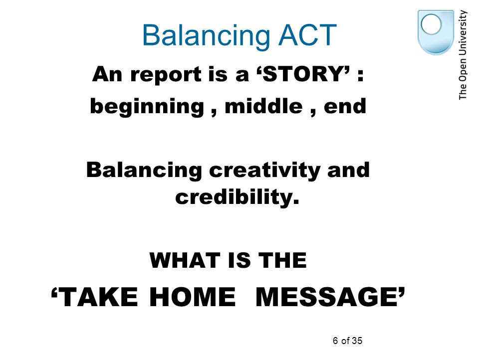 6 of 35 Balancing ACT An report is a 'STORY' : beginning, middle, end Balancing creativity and credibility.
