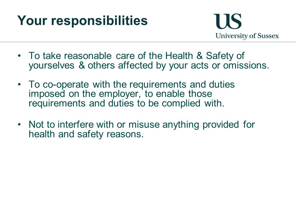 Your responsibilities To take reasonable care of the Health & Safety of yourselves & others affected by your acts or omissions.
