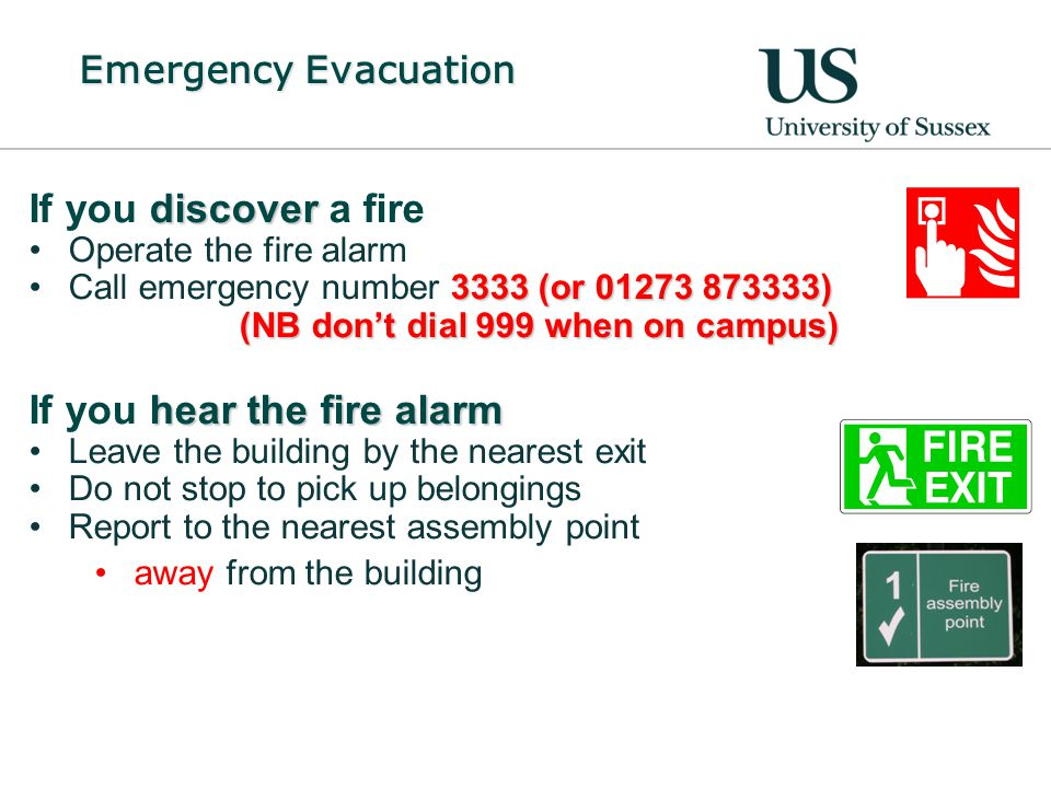 Emergency Evacuation discover If you discover a fire Operate the fire alarm 3333 (or 01273 873333) (NB don't dial 999 when on campus)Call emergency number 3333 (or 01273 873333) (NB don't dial 999 when on campus) hear the fire alarm If you hear the fire alarm Leave the building by the nearest exit Do not stop to pick up belongings Report to the nearest assembly point away from the building