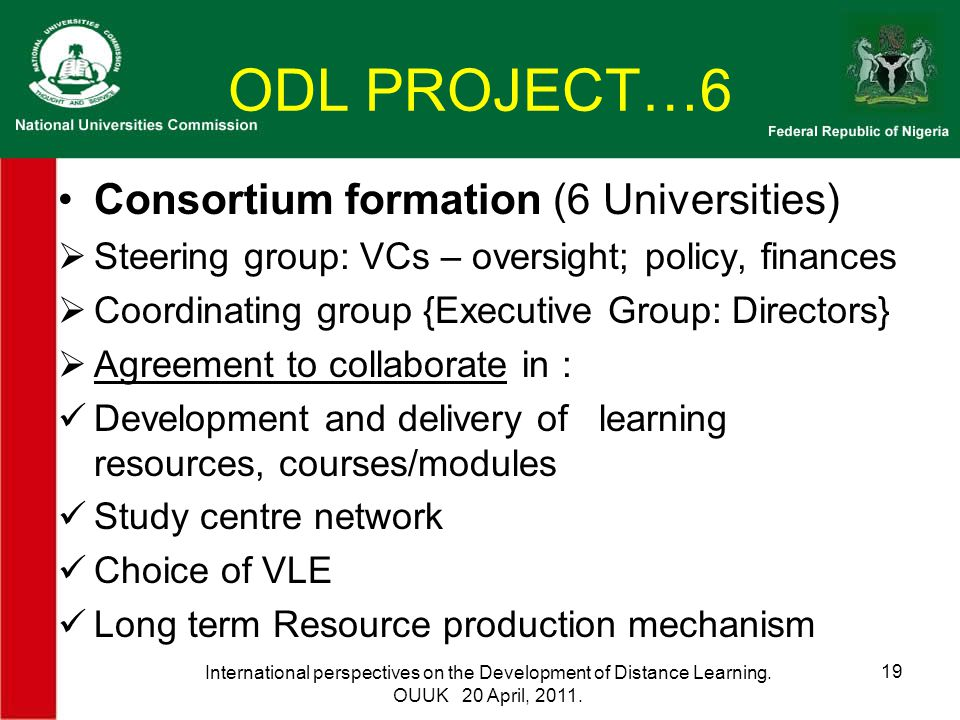 ODL PROJECT…6 Consortium formation (6 Universities)  Steering group: VCs – oversight; policy, finances  Coordinating group {Executive Group: Directors}  Agreement to collaborate in : Development and delivery of learning resources, courses/modules Study centre network Choice of VLE Long term Resource production mechanism International perspectives on the Development of Distance Learning.