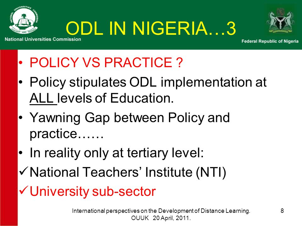 ODL IN NIGERIA…3 POLICY VS PRACTICE ? Policy stipulates ODL implementation at ALL levels of Education. Yawning Gap between Policy and practice…… In re