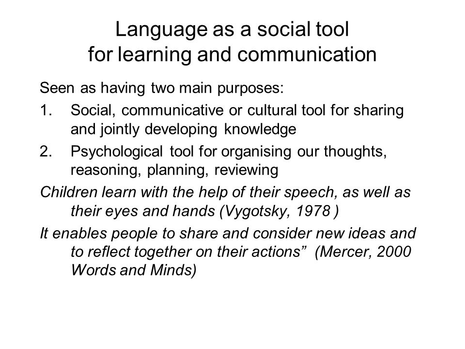 Language as a social tool for learning and communication Seen as having two main purposes: 1.Social, communicative or cultural tool for sharing and jointly developing knowledge 2.Psychological tool for organising our thoughts, reasoning, planning, reviewing Children learn with the help of their speech, as well as their eyes and hands (Vygotsky, 1978 ) It enables people to share and consider new ideas and to reflect together on their actions (Mercer, 2000 Words and Minds)