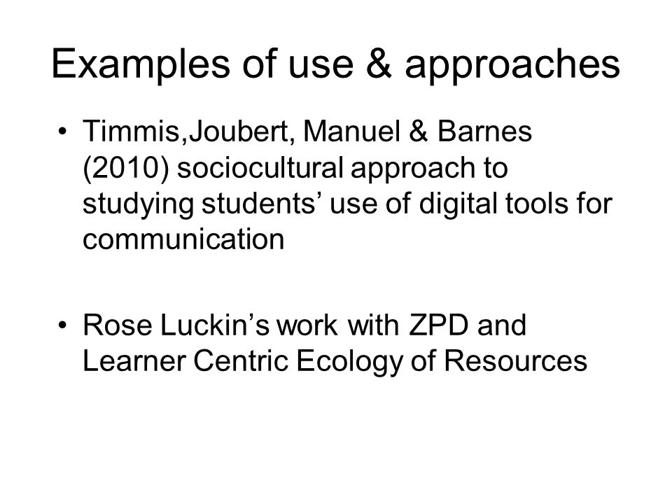 Examples of use & approaches Timmis,Joubert, Manuel & Barnes (2010) sociocultural approach to studying students' use of digital tools for communication Rose Luckin's work with ZPD and Learner Centric Ecology of Resources