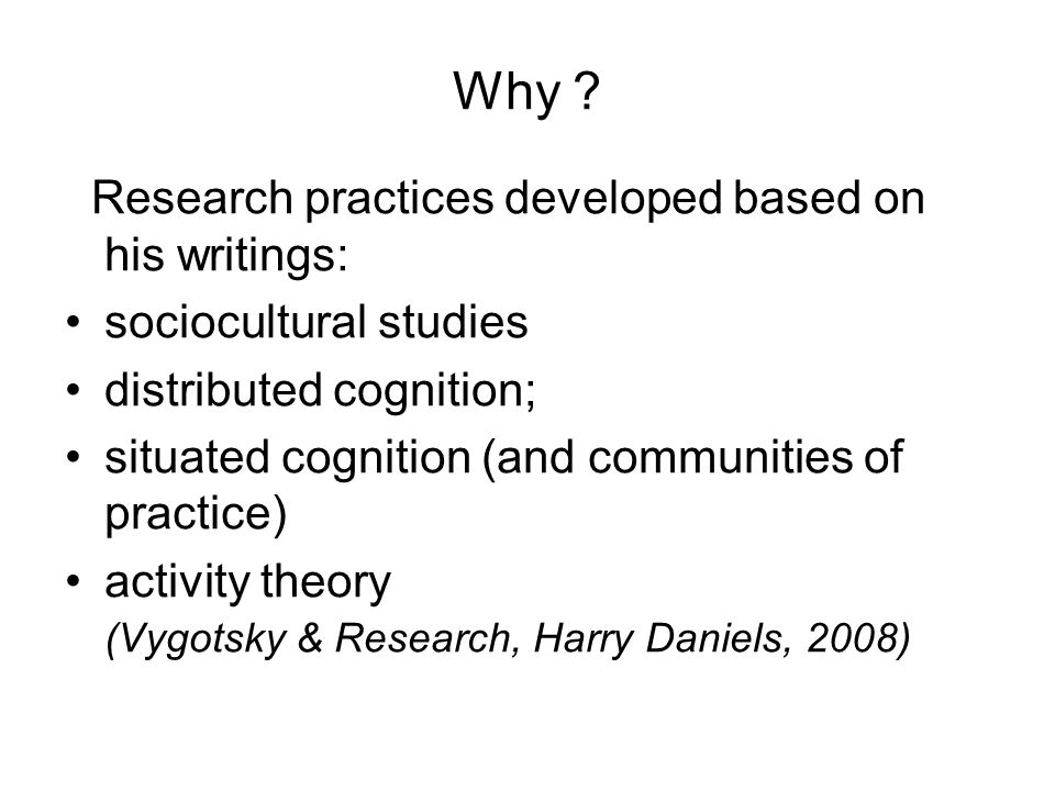 Why ? Research practices developed based on his writings: sociocultural studies distributed cognition; situated cognition (and communities of practice