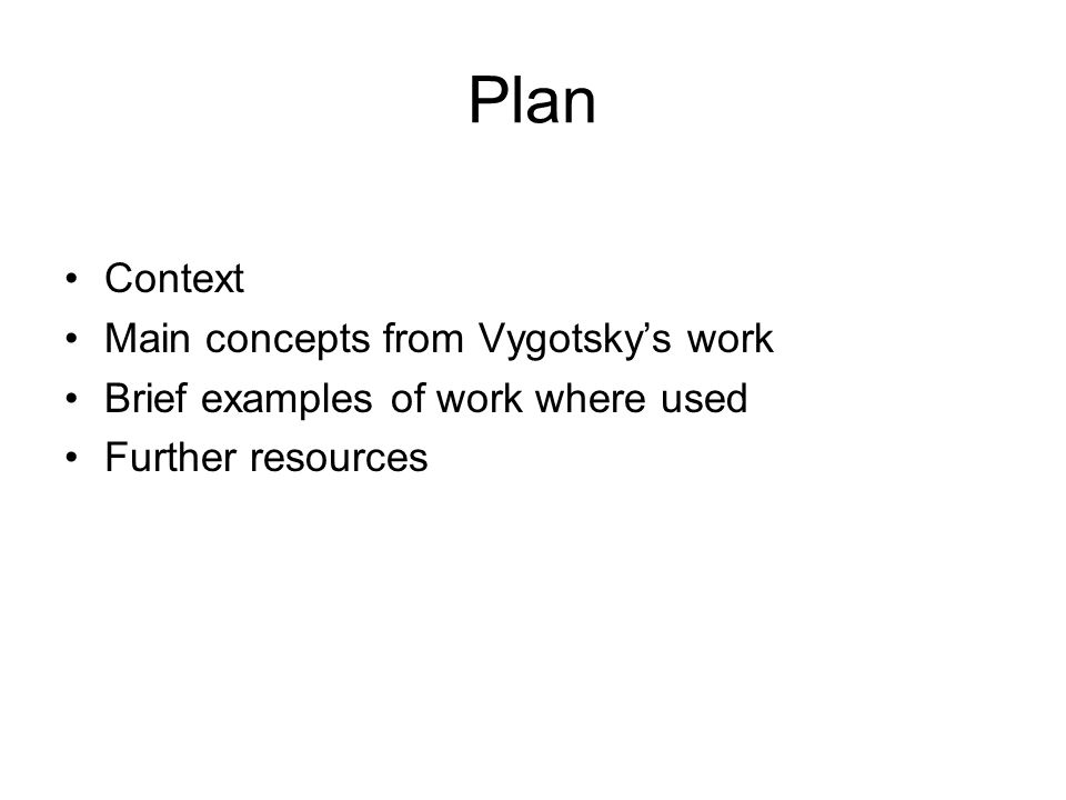 Context Vygotsky worked mainly in the 1920s in Russia Charged with developing a system for educating pedagogically neglected children Developed psychological theories Work translated into English in 1970s