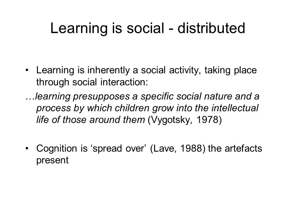 Learning is social - distributed Learning is inherently a social activity, taking place through social interaction: …learning presupposes a specific social nature and a process by which children grow into the intellectual life of those around them (Vygotsky, 1978) Cognition is 'spread over' (Lave, 1988) the artefacts present