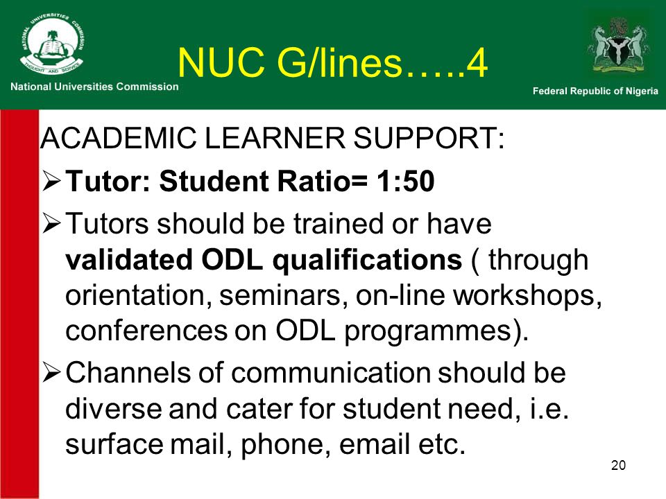 NUC G/lines…..4 ACADEMIC LEARNER SUPPORT:  Tutor: Student Ratio= 1:50  Tutors should be trained or have validated ODL qualifications ( through orientation, seminars, on-line workshops, conferences on ODL programmes).