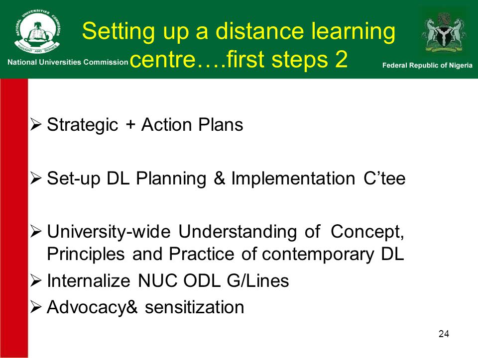 Setting up a distance learning centre….first steps 2  Strategic + Action Plans  Set-up DL Planning & Implementation C'tee  University-wide Understanding of Concept, Principles and Practice of contemporary DL  Internalize NUC ODL G/Lines  Advocacy& sensitization 24