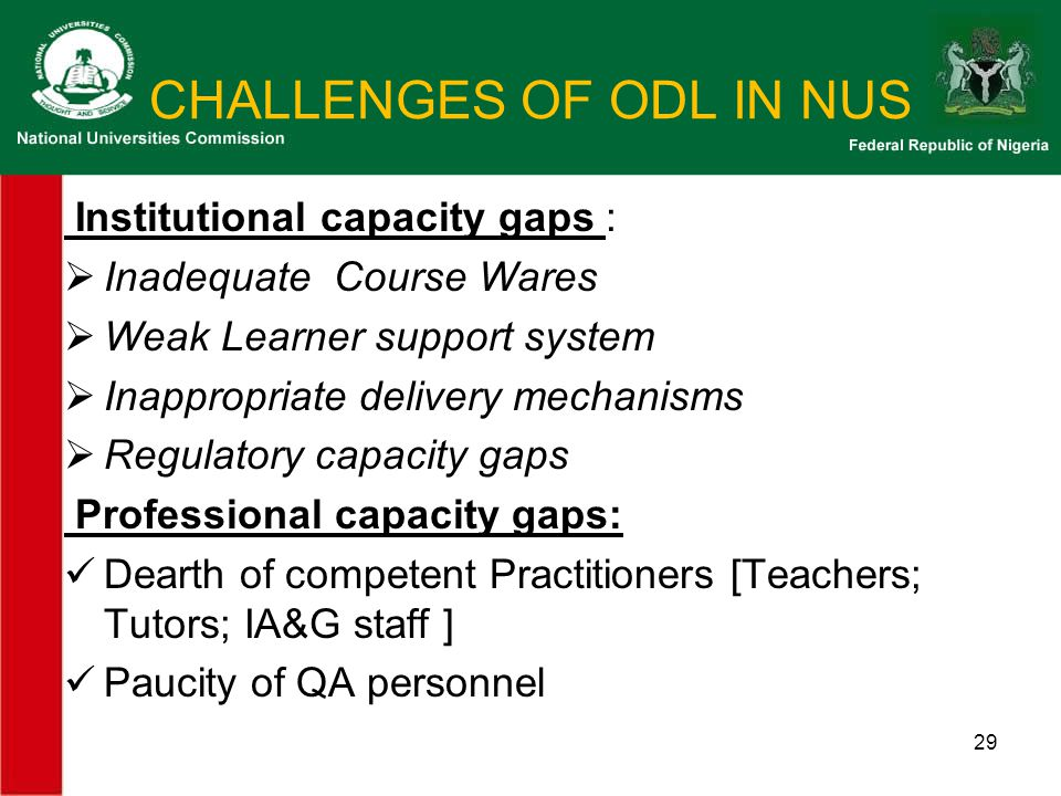 CHALLENGES OF ODL IN NUS Institutional capacity gaps :  Inadequate Course Wares  Weak Learner support system  Inappropriate delivery mechanisms  Regulatory capacity gaps Professional capacity gaps: Dearth of competent Practitioners [Teachers; Tutors; IA&G staff ] Paucity of QA personnel 29