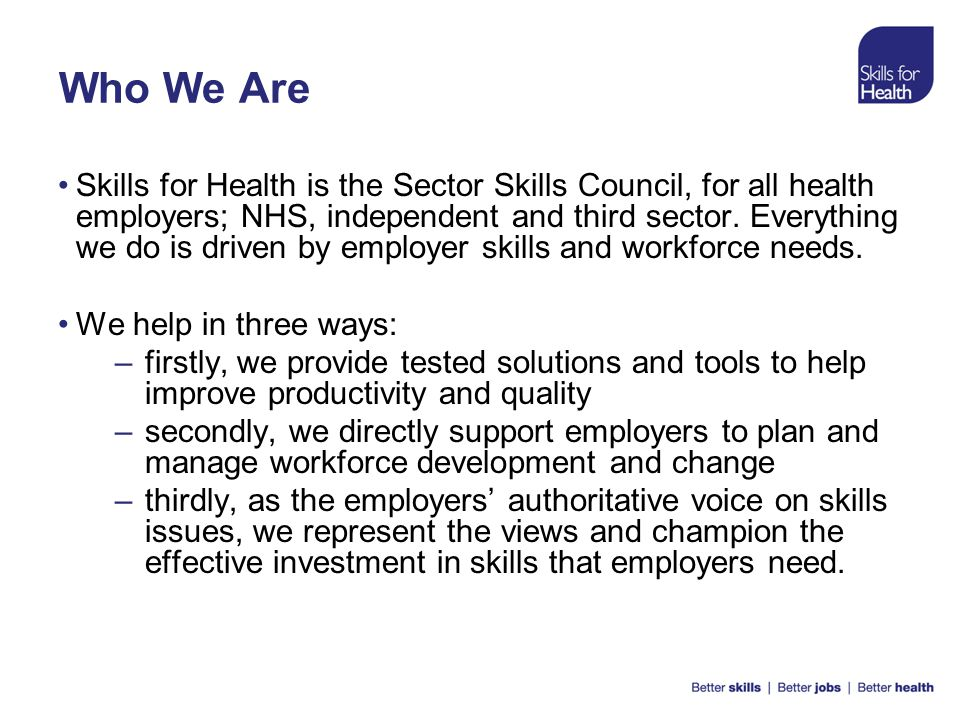 Who We Are Skills for Health is the Sector Skills Council, for all health employers; NHS, independent and third sector. Everything we do is driven by