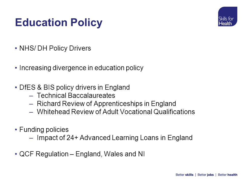 Education Policy NHS/ DH Policy Drivers Increasing divergence in education policy DfES & BIS policy drivers in England –Technical Baccalaureates –Rich