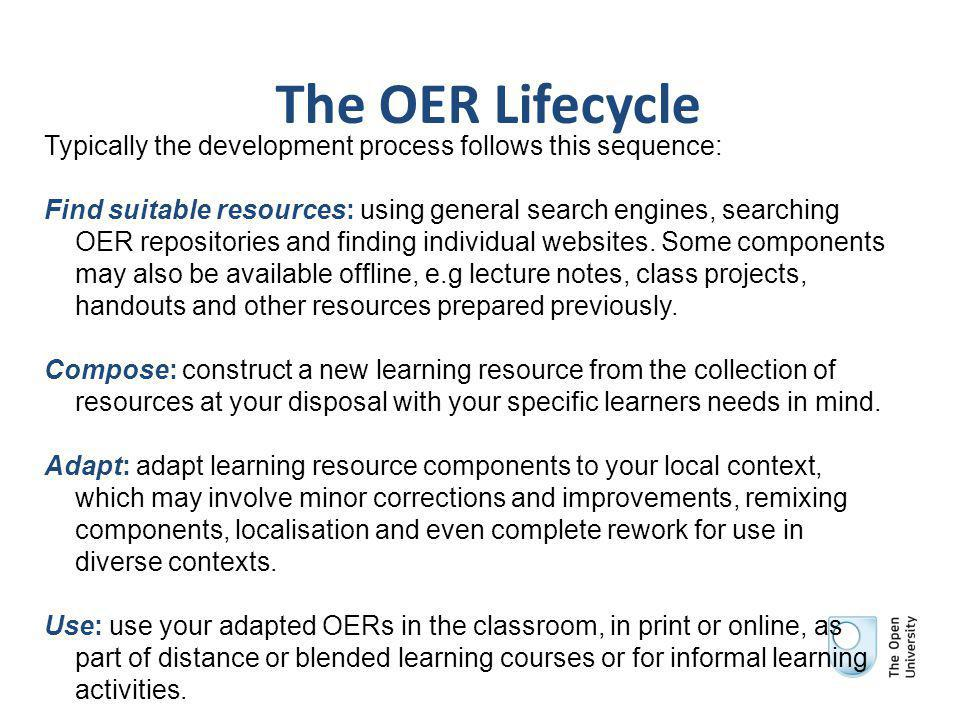 The OER Lifecycle Typically the development process follows this sequence: Find suitable resources: using general search engines, searching OER repositories and finding individual websites.