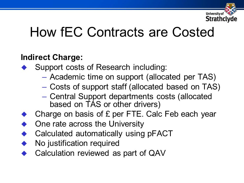 How fEC Contracts are Costed Indirect Charge:  Support costs of Research including: –Academic time on support (allocated per TAS) –Costs of support staff (allocated based on TAS) –Central Support departments costs (allocated based on TAS or other drivers)  Charge on basis of £ per FTE.