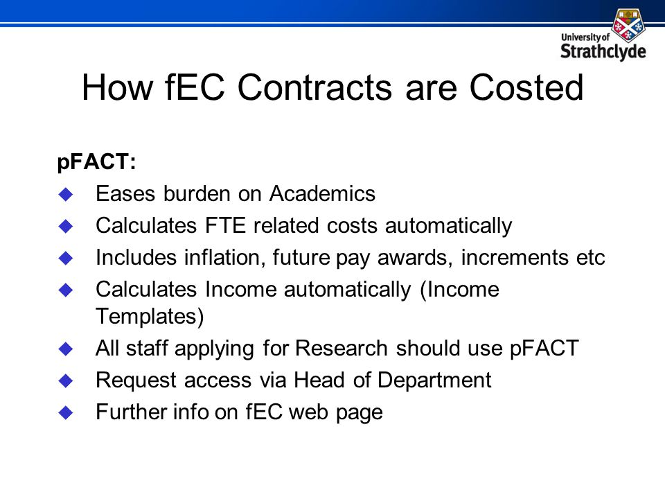 How fEC Contracts are Costed pFACT:  Eases burden on Academics  Calculates FTE related costs automatically  Includes inflation, future pay awards, increments etc  Calculates Income automatically (Income Templates)  All staff applying for Research should use pFACT  Request access via Head of Department  Further info on fEC web page