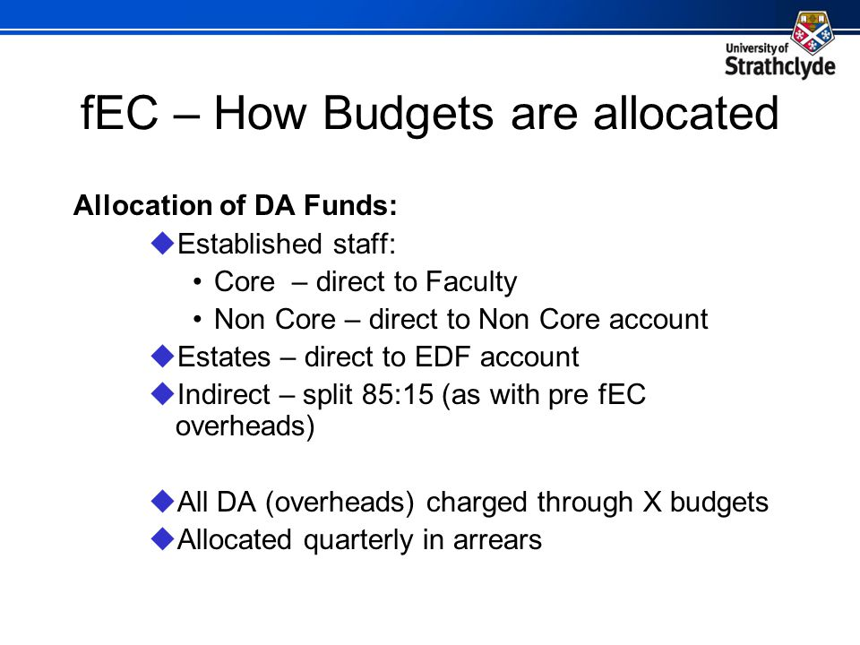 fEC – How Budgets are allocated Allocation of DA Funds:  Established staff: Core – direct to Faculty Non Core – direct to Non Core account  Estates – direct to EDF account  Indirect – split 85:15 (as with pre fEC overheads)  All DA (overheads) charged through X budgets  Allocated quarterly in arrears