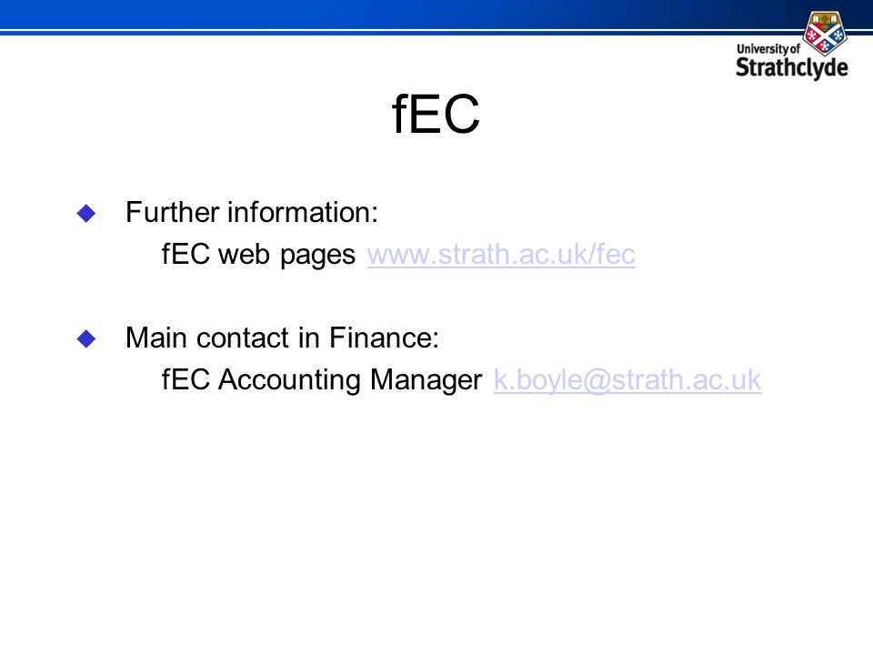 fEC  Further information: fEC web pages www.strath.ac.uk/fecwww.strath.ac.uk/fec  Main contact in Finance: fEC Accounting Manager k.boyle@strath.ac.ukk.boyle@strath.ac.uk