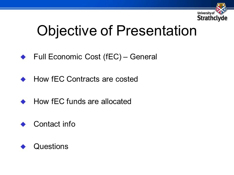Objective of Presentation  Full Economic Cost (fEC) – General  How fEC Contracts are costed  How fEC funds are allocated  Contact info  Questions