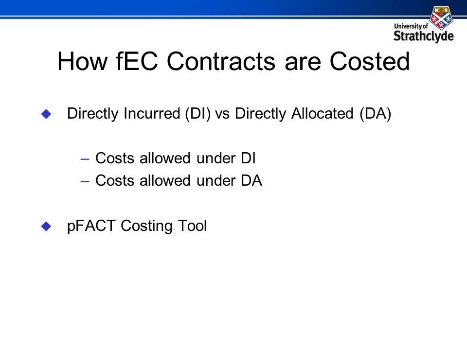 How fEC Contracts are Costed  Directly Incurred (DI) vs Directly Allocated (DA) –Costs allowed under DI –Costs allowed under DA  pFACT Costing Tool
