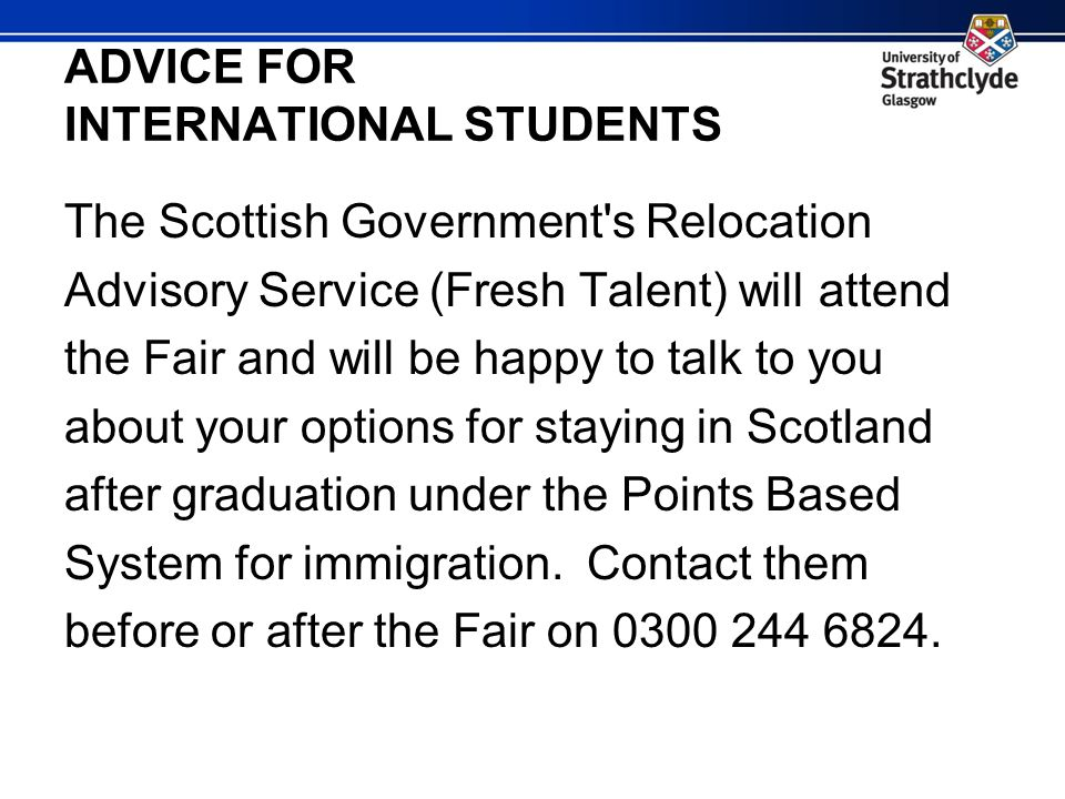 ADVICE FOR INTERNATIONAL STUDENTS The Scottish Government s Relocation Advisory Service (Fresh Talent) will attend the Fair and will be happy to talk to you about your options for staying in Scotland after graduation under the Points Based System for immigration.