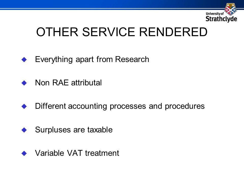 OTHER SERVICE RENDERED  Everything apart from Research  Non RAE attributal  Different accounting processes and procedures  Surpluses are taxable  Variable VAT treatment