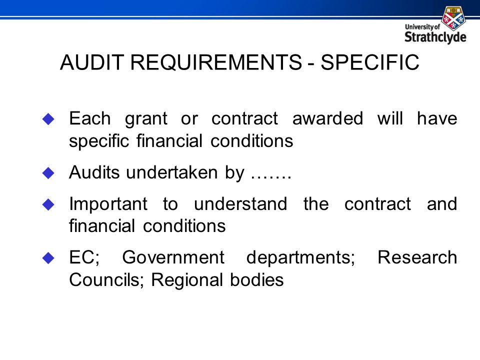 AUDIT REQUIREMENTS - SPECIFIC  Each grant or contract awarded will have specific financial conditions  Audits undertaken by …….  Important to under