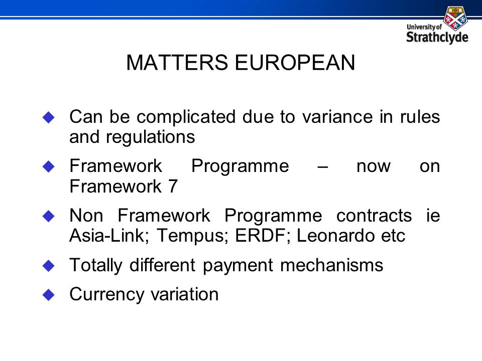 MATTERS EUROPEAN  Can be complicated due to variance in rules and regulations  Framework Programme – now on Framework 7  Non Framework Programme co