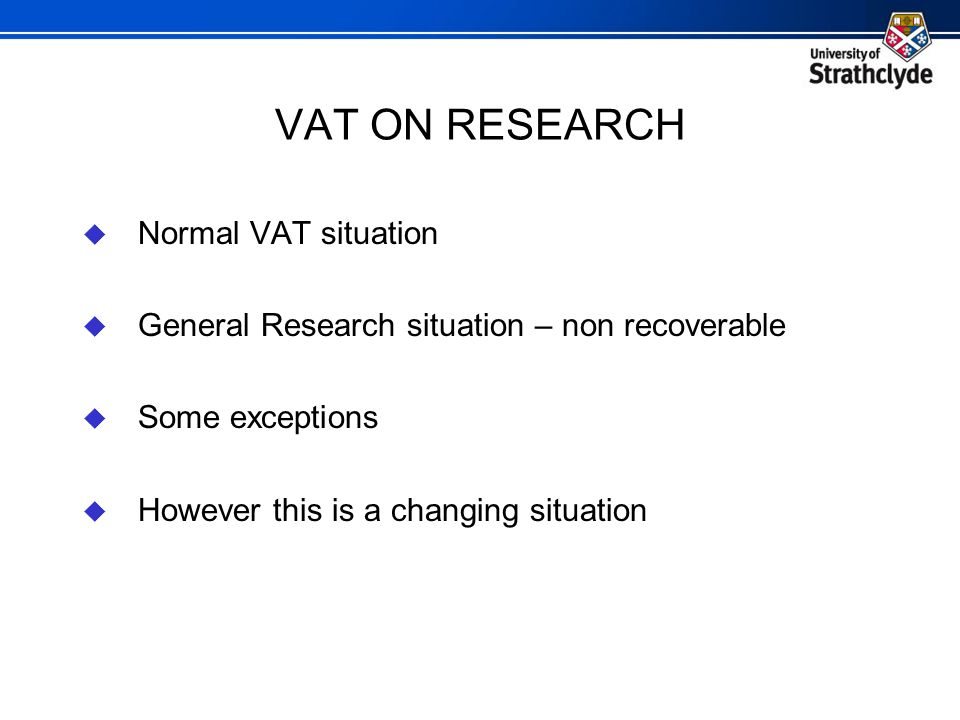 VAT ON RESEARCH  Normal VAT situation  General Research situation – non recoverable  Some exceptions  However this is a changing situation