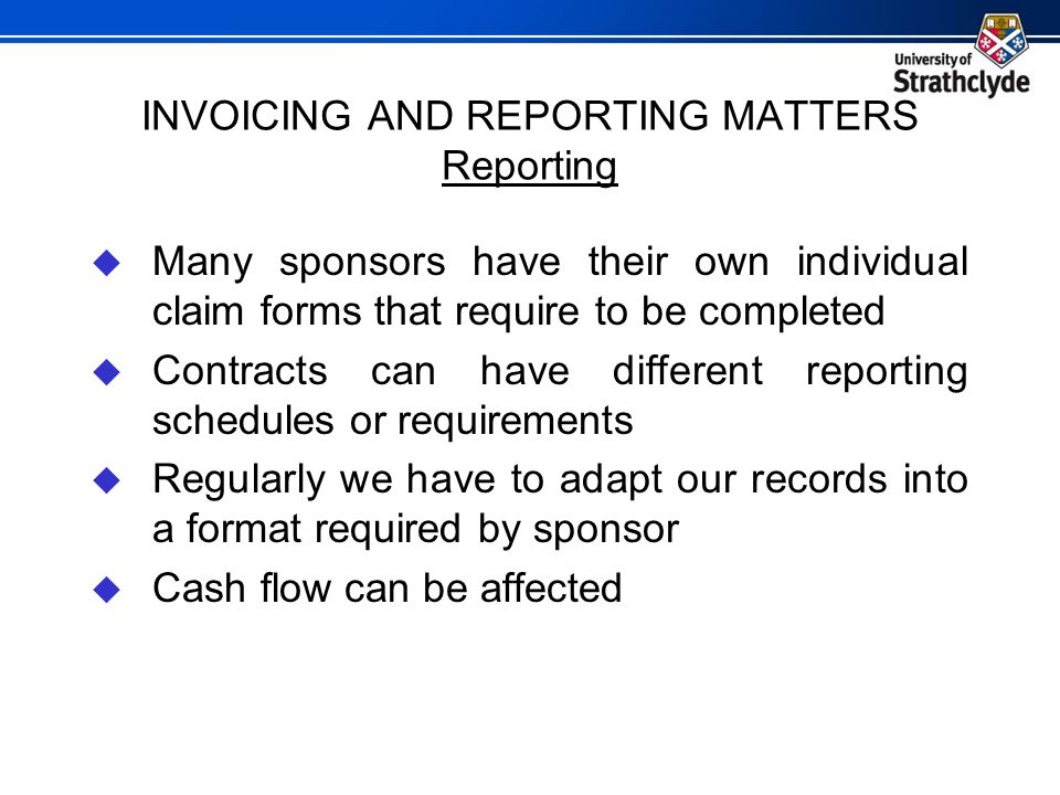 INVOICING AND REPORTING MATTERS Reporting  Many sponsors have their own individual claim forms that require to be completed  Contracts can have diff