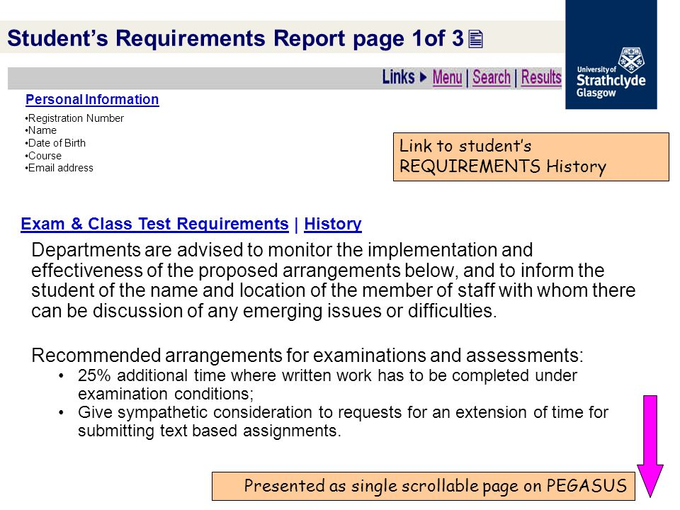 Presented as single scrollable page on PEGASUS Link to student's REQUIREMENTS History Student's Requirements Report page 1of 3  Personal Information Registration Number Name Date of Birth Course Email address Exam & Class Test Requirements | History Departments are advised to monitor the implementation and effectiveness of the proposed arrangements below, and to inform the student of the name and location of the member of staff with whom there can be discussion of any emerging issues or difficulties.