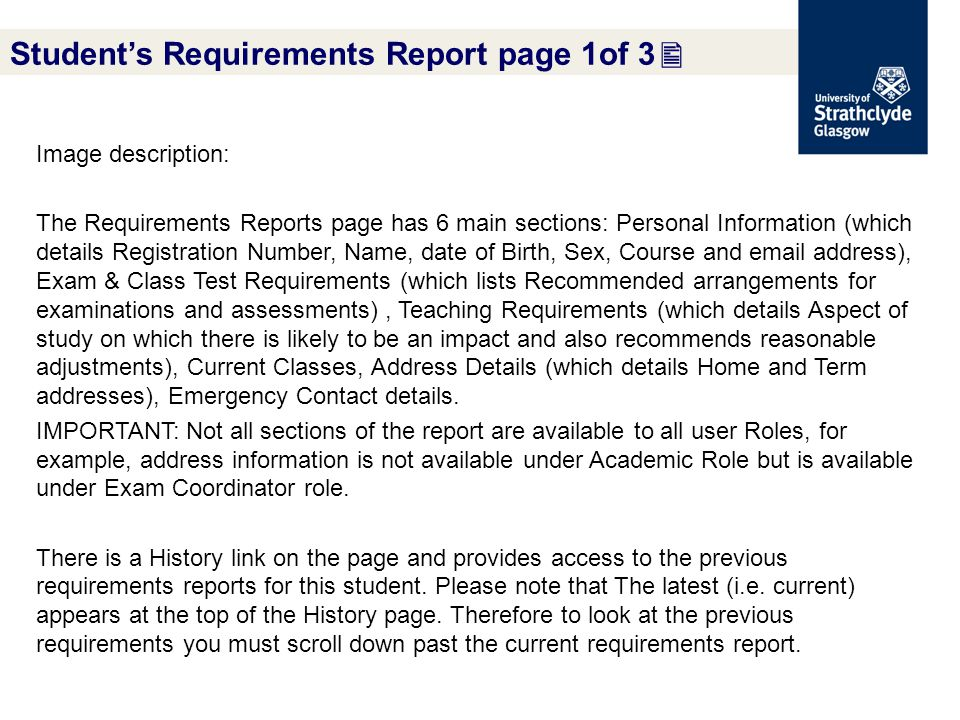 Student's Requirements Report page 1of 3  Image description: The Requirements Reports page has 6 main sections: Personal Information (which details Registration Number, Name, date of Birth, Sex, Course and email address), Exam & Class Test Requirements (which lists Recommended arrangements for examinations and assessments), Teaching Requirements (which details Aspect of study on which there is likely to be an impact and also recommends reasonable adjustments), Current Classes, Address Details (which details Home and Term addresses), Emergency Contact details.