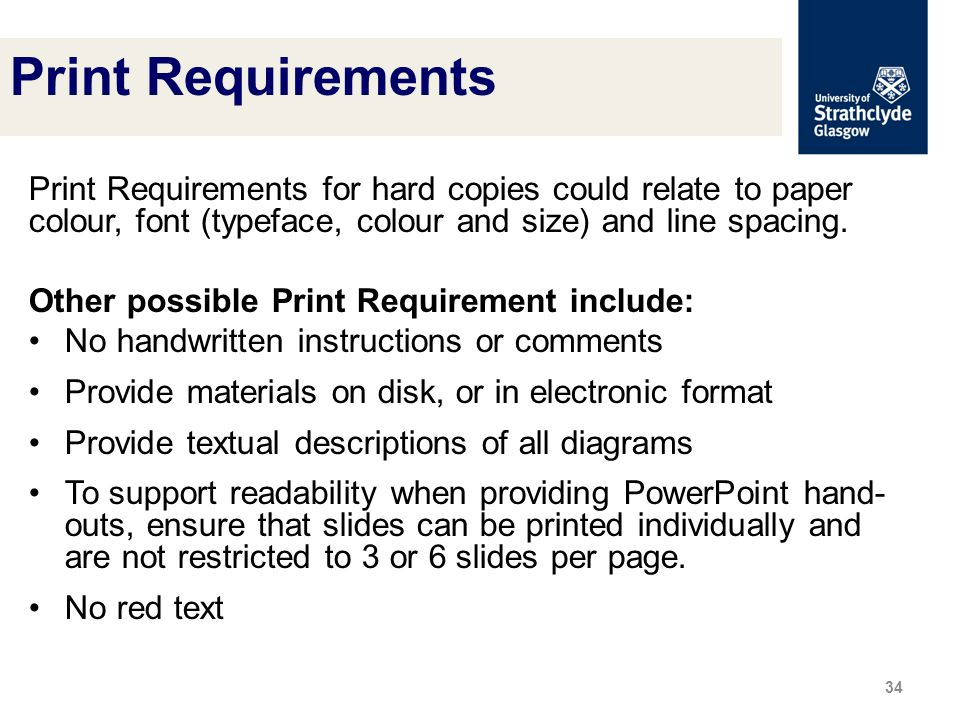 Print Requirements for hard copies could relate to paper colour, font (typeface, colour and size) and line spacing.