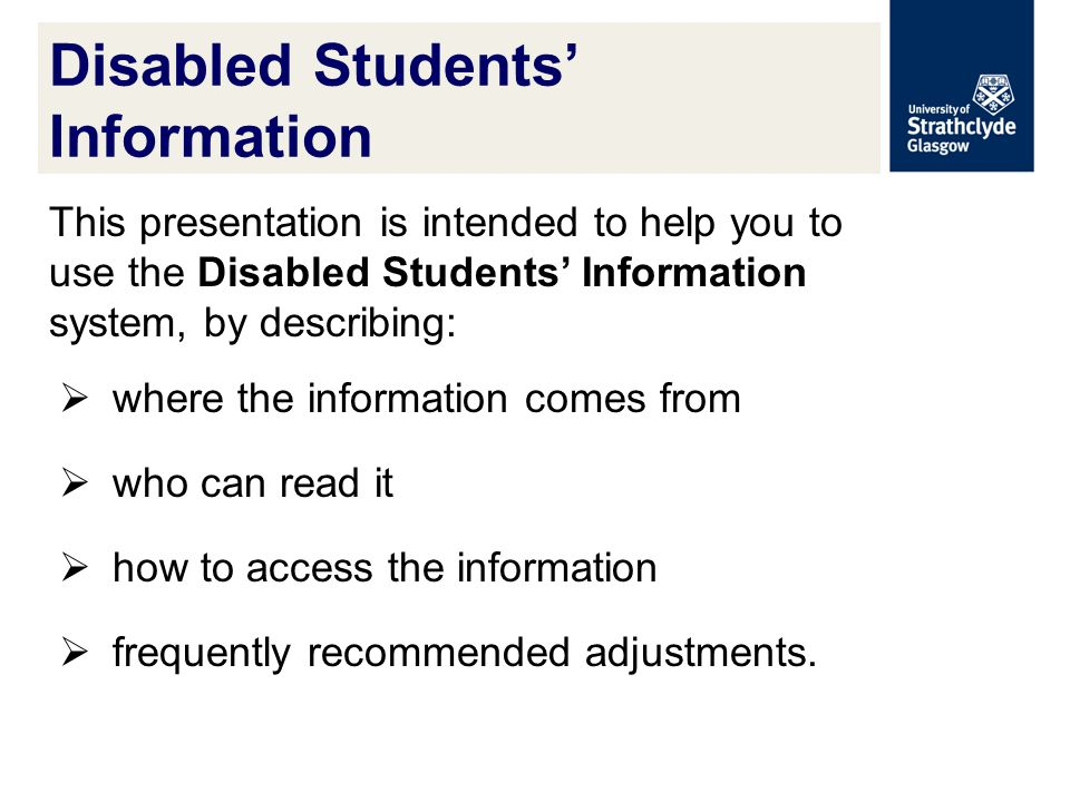 Disabled Students' Information This presentation is intended to help you to use the Disabled Students' Information system, by describing:  where the information comes from  who can read it  how to access the information  frequently recommended adjustments.