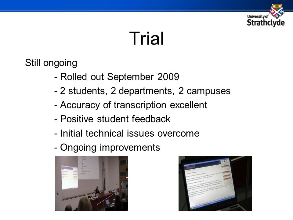Trial Still ongoing - Rolled out September 2009 - 2 students, 2 departments, 2 campuses - Accuracy of transcription excellent - Positive student feedback - Initial technical issues overcome - Ongoing improvements