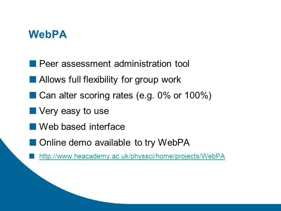 WebPA ■ Peer assessment administration tool ■ Allows full flexibility for group work ■ Can alter scoring rates (e.g. 0% or 100%) ■ Very easy to use ■