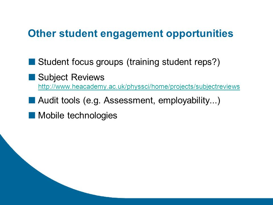 Other student engagement opportunities ■ Student focus groups (training student reps ) ■ Subject Reviews http://www.heacademy.ac.uk/physsci/home/projects/subjectreviews http://www.heacademy.ac.uk/physsci/home/projects/subjectreviews ■ Audit tools (e.g.