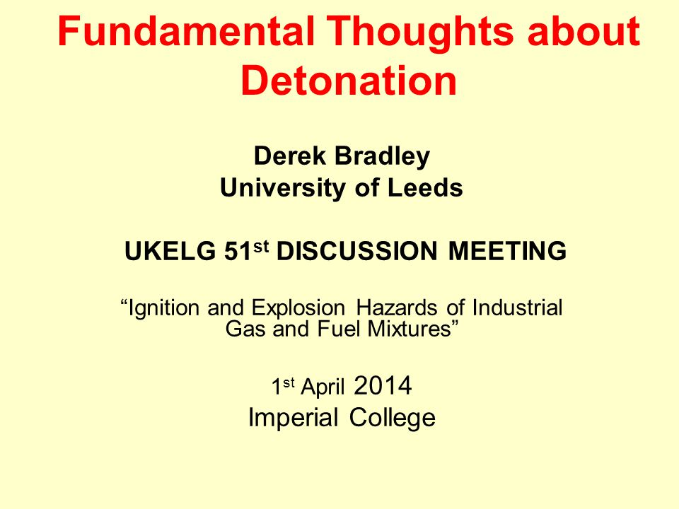 Fundamental Thoughts about Detonation Derek Bradley University of Leeds UKELG 51 st DISCUSSION MEETING Ignition and Explosion Hazards of Industrial Gas and Fuel Mixtures 1 st April 2014 Imperial College