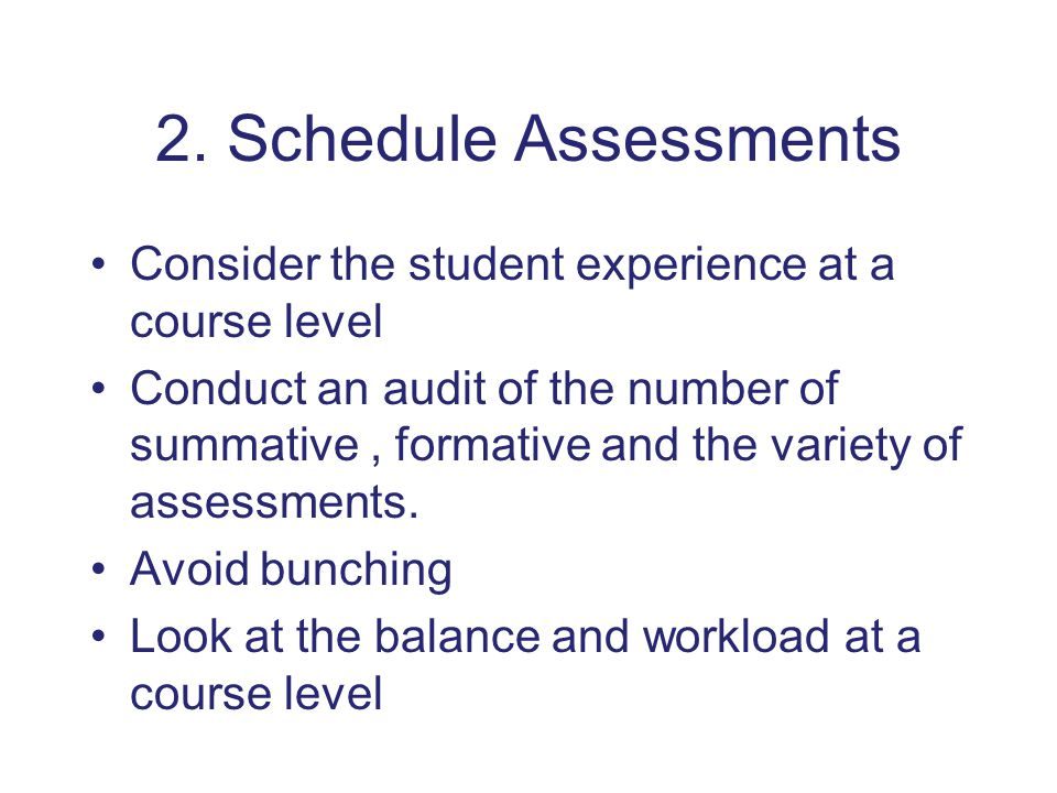 2. Schedule Assessments Consider the student experience at a course level Conduct an audit of the number of summative, formative and the variety of as